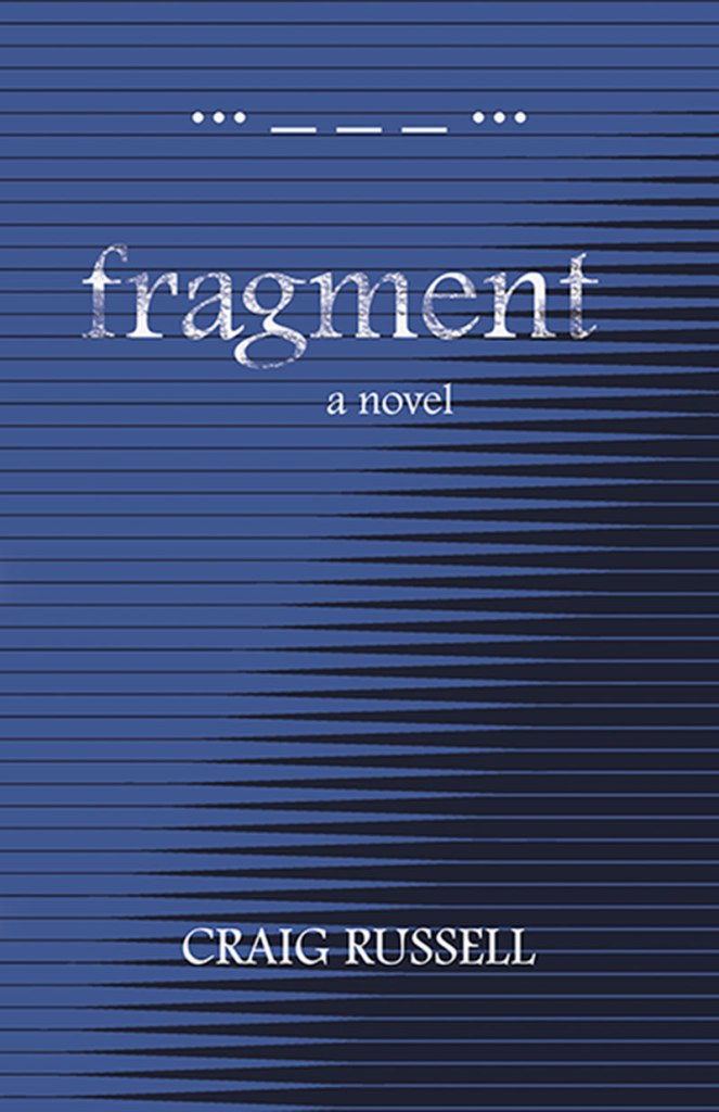 """The cover of the book """"Fragment"""" by Craig Russell. Across the top are dots and dashes reminiscent of Morse code. The cover is dark blue with horizontal lines running through it. The text reads """"Fragment: A Novel"""" with """"Craig Russell"""" across the bottom."""